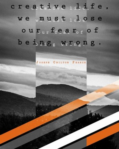 Creative Life: To Live a creative life, we must first lose our fear of being wrong. 'James Chilton Pearce' - Personal Quotation Project.